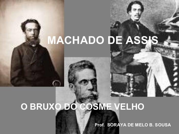 MACHADO DE ASSIS O BRUXO DO COSME VELHO   Prof.  SORAYA DE MELO B. SOUSA