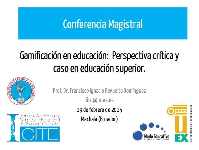 Gamificación en educación: Perspectiva crítica y caso en educación superior. Prof.Dr.FranciscoIgnacio RevueltaDomínguez fi...