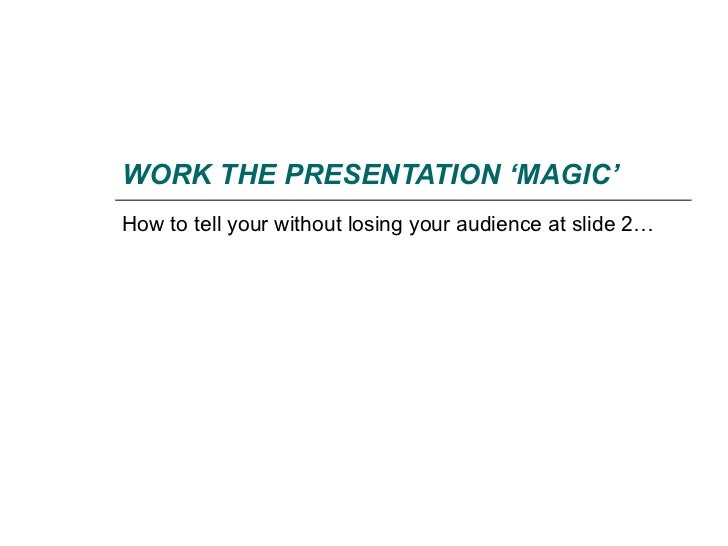 WORK THE PRESENTATION 'MAGIC'How to tell your without losing your audience at slide 2…