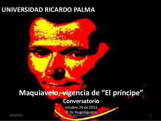 """UNIVERSIDAD RICARDO PALMA  Maquiavelo, vigencia de """"El príncipe"""" Conversatorio 25/10/2013  octubre 24 de 2013 © Dr. HugoGg..."""