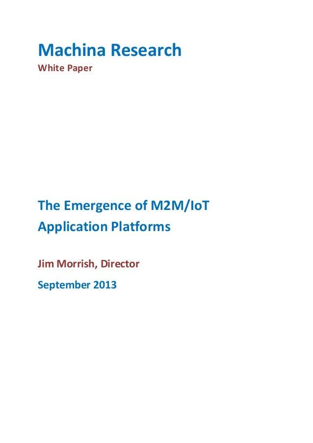 Machina Research White Paper  The Emergence of M2M/IoT Application Platforms Jim Morrish, Director September 2013