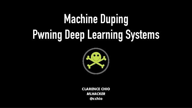Machine Duping Pwning Deep Learning Systems CLARENCE CHIO MLHACKER @cchio