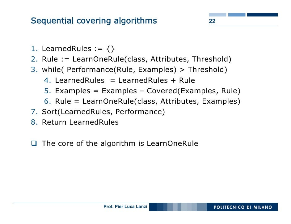 Sequential covering algorithms                22    1. LearnedRules := {} 2. Rule := LearnOneRule(class, Attributes, Thres...