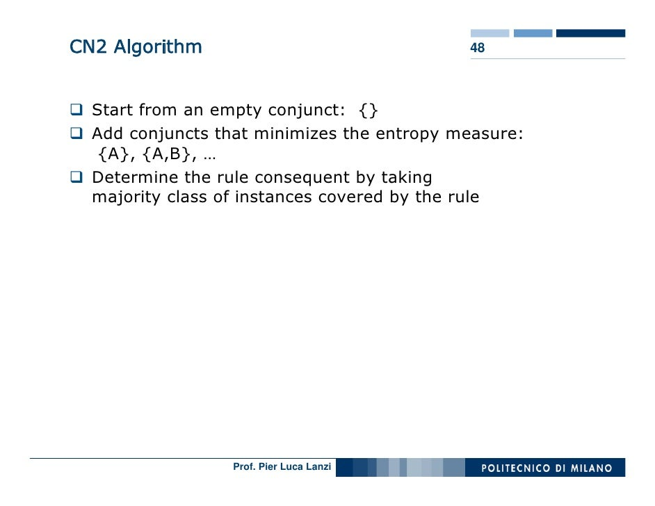 CN2 Algorithm                               48      Start from an empty conjunct: {}   Add conjuncts that minimizes the en...