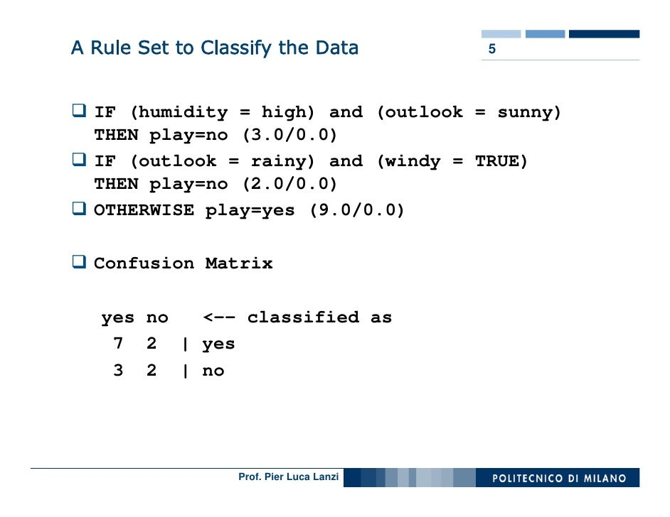 A Rule Set to Classify the Data           5      IF (humidity = high) and (outlook = sunny)   THEN play=no (3.0/0.0)   IF ...