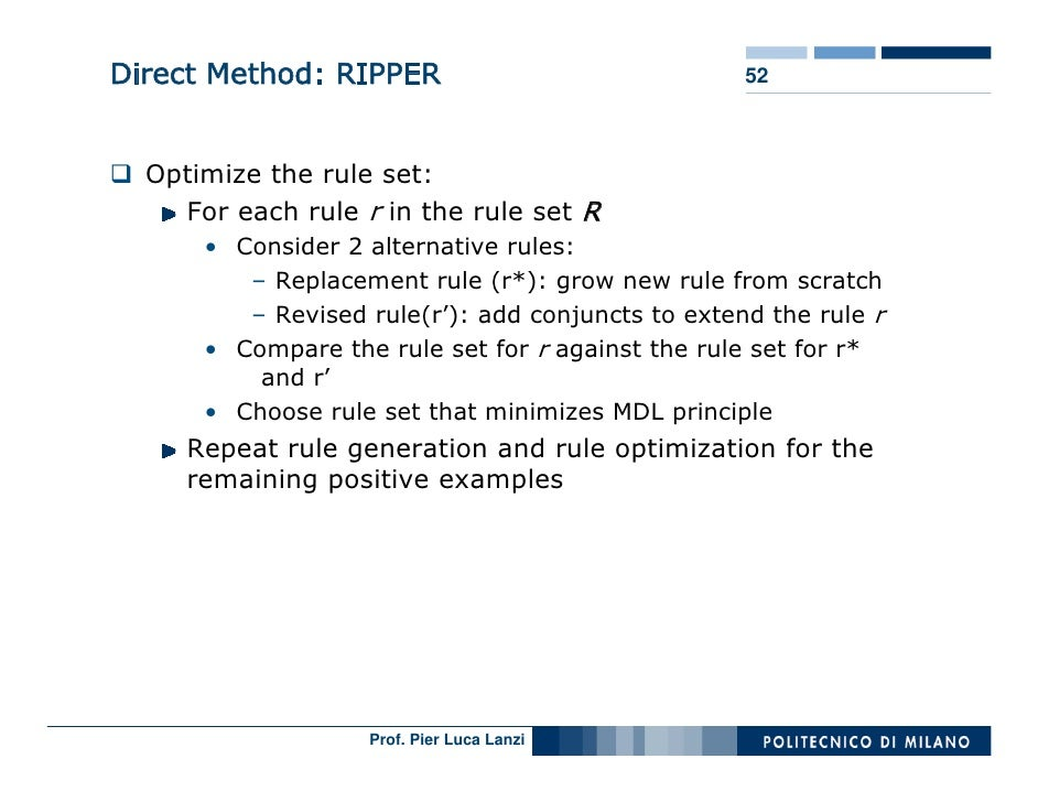 Direct Method: RIPPER                              52      Optimize the rule set:     For each rule r in the rule set R   ...