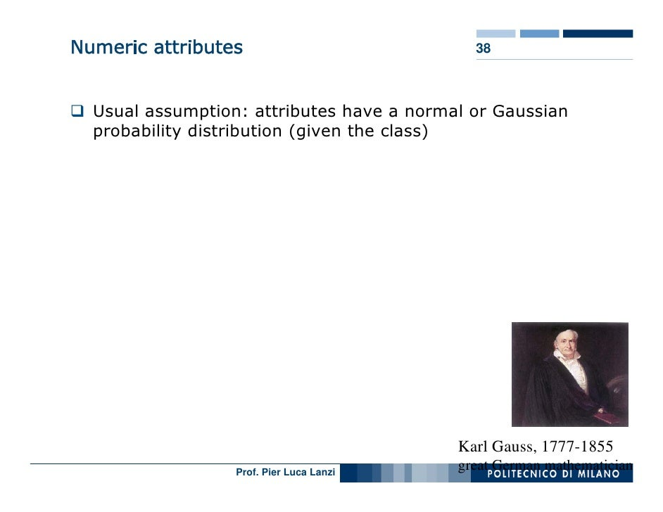 Numeric attributes                           38      Usual assumption: attributes have a normal or Gaussian   probability ...