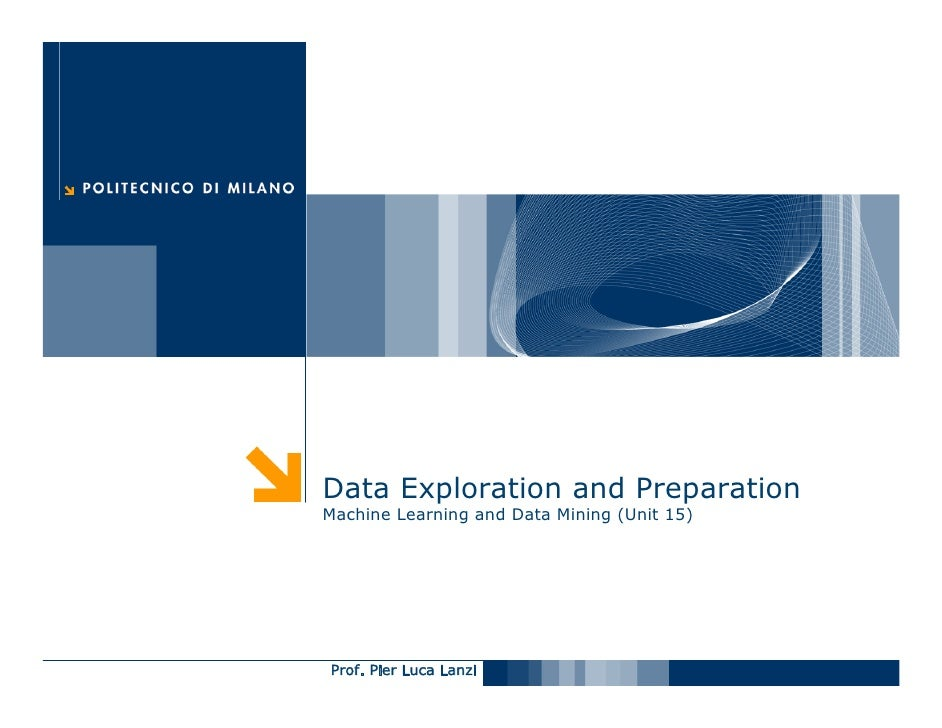 Data Exploration and Preparation Machine Learning and Data Mining (Unit 15)     Prof. Pier Luca Lanzi