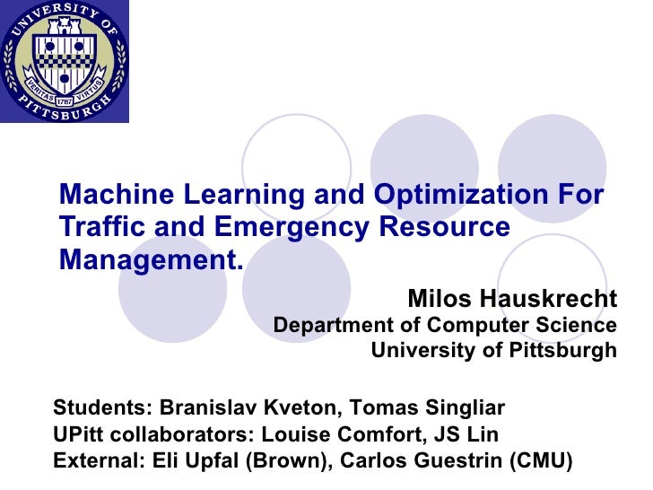 Machine Learning and Optimization For Traffic and Emergency Resource Management. Milos Hauskrecht Department of Computer S...