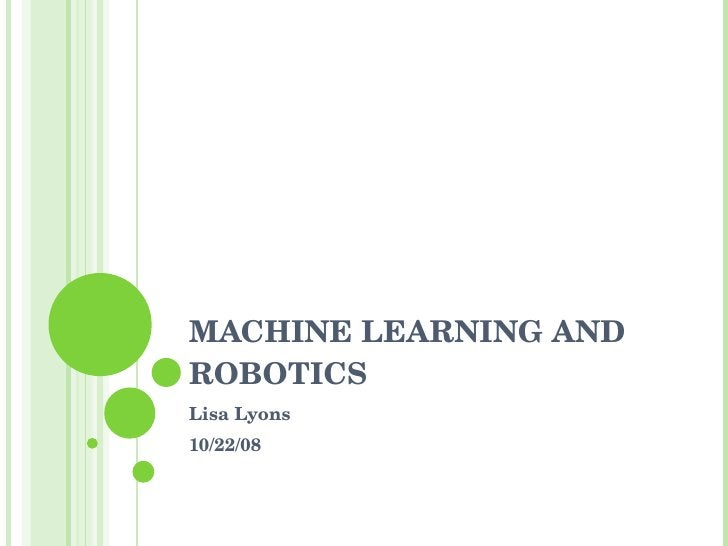 MACHINE LEARNING AND ROBOTICS Lisa Lyons 10/22/08