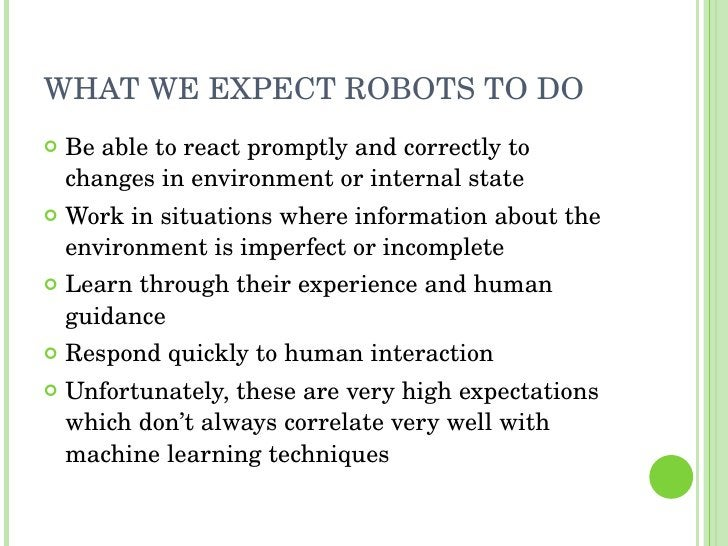 WHAT WE EXPECT ROBOTS TO DO <ul><li>Be able to react promptly and correctly to changes in environment or internal state </...