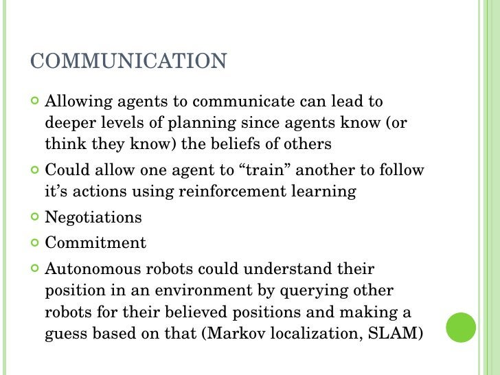 COMMUNICATION <ul><li>Allowing agents to communicate can lead to deeper levels of planning since agents know (or think the...