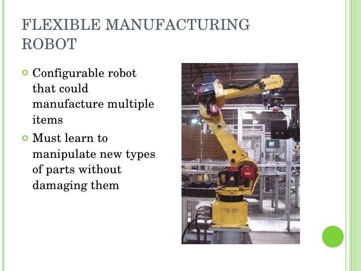 FLEXIBLE MANUFACTURING ROBOT <ul><li>Configurable robot that could manufacture multiple items </li></ul><ul><li>Must learn...
