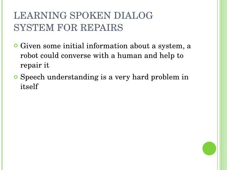LEARNING SPOKEN DIALOG SYSTEM FOR REPAIRS <ul><li>Given some initial information about a system, a robot could converse wi...