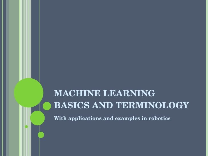 MACHINE LEARNING BASICS AND TERMINOLOGY <ul><li>With applications and examples in robotics </li></ul>