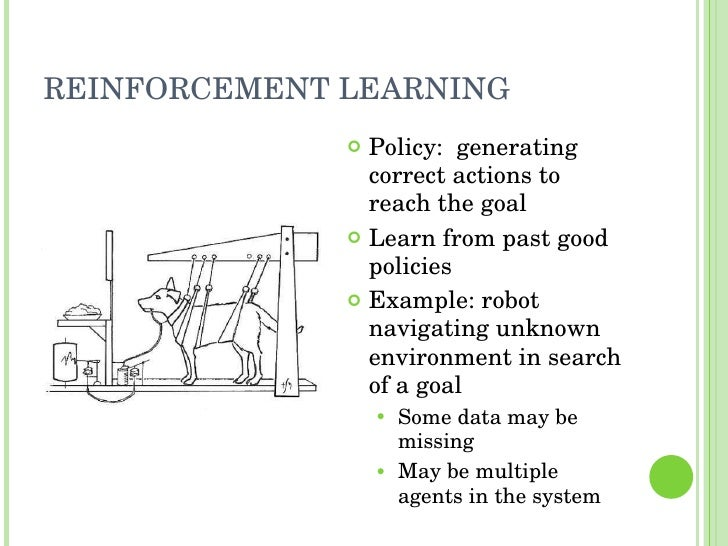 REINFORCEMENT LEARNING <ul><li>Policy:  generating correct actions to reach the goal </li></ul><ul><li>Learn from past goo...