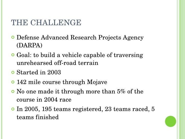 THE CHALLENGE <ul><li>Defense Advanced Research Projects Agency (DARPA) </li></ul><ul><li>Goal: to build a vehicle capable...