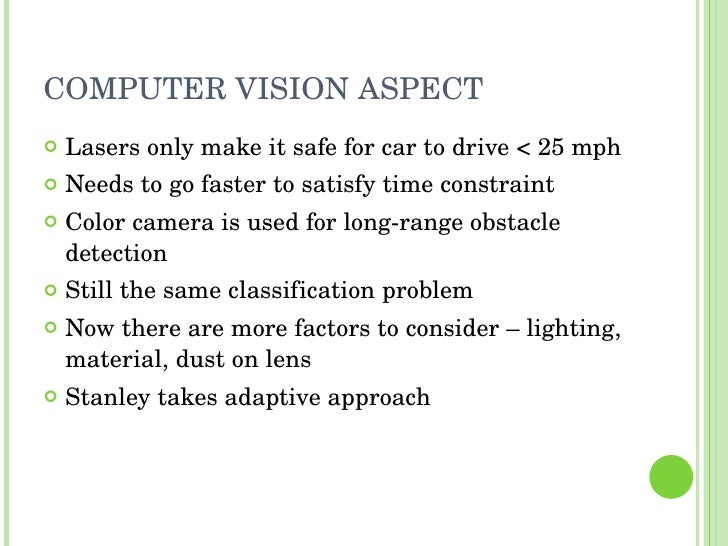 COMPUTER VISION ASPECT <ul><li>Lasers only make it safe for car to drive < 25 mph </li></ul><ul><li>Needs to go faster to ...