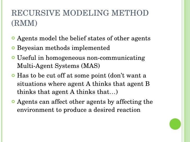 RECURSIVE MODELING METHOD (RMM) <ul><li>Agents model the belief states of other agents </li></ul><ul><li>Beyesian methods ...