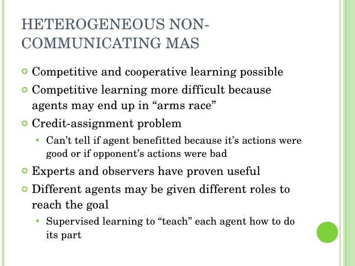 HETEROGENEOUS NON-COMMUNICATING MAS <ul><li>Competitive and cooperative learning possible </li></ul><ul><li>Competitive le...