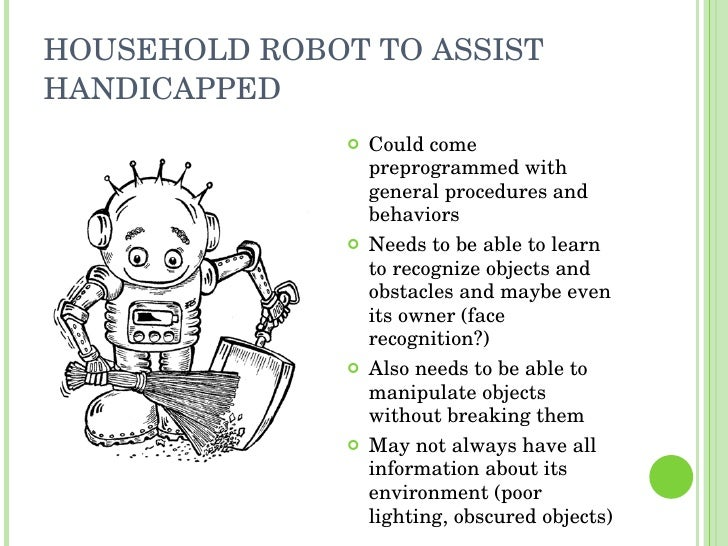 HOUSEHOLD ROBOT TO ASSIST HANDICAPPED <ul><li>Could come preprogrammed with general procedures and behaviors </li></ul><ul...