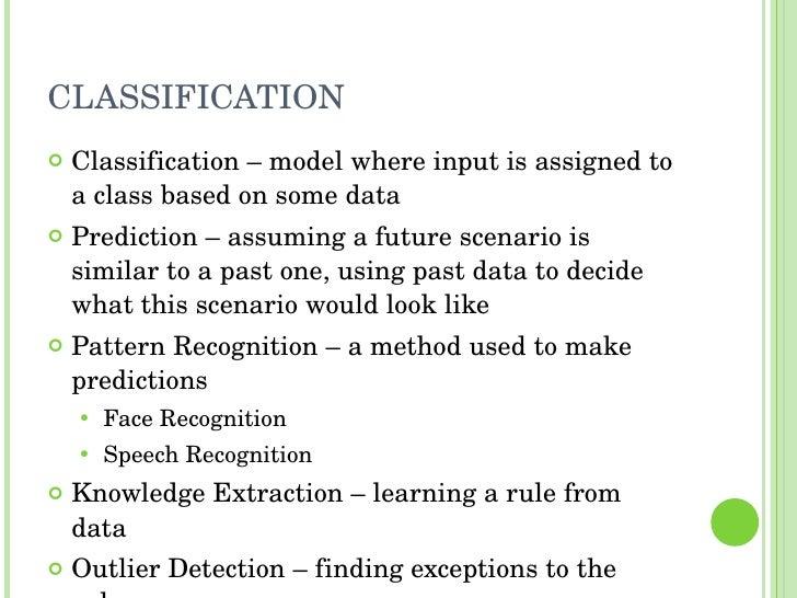 CLASSIFICATION <ul><li>Classification – model where input is assigned to a class based on some data </li></ul><ul><li>Pred...