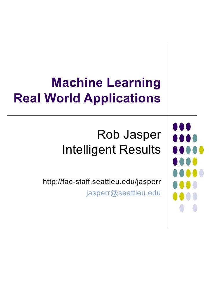 Machine Learning Real World Applications Rob Jasper Intelligent Results http://fac-staff.seattleu.edu/jasperr [email_addre...