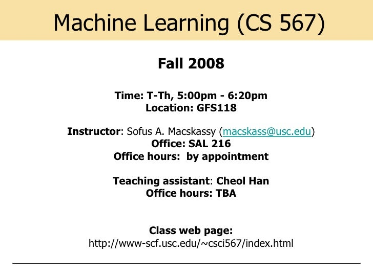 Machine Learning (CS 567)                    Fall 2008            Time: T-Th, 5:00pm - 6:20pm                 Location: GF...