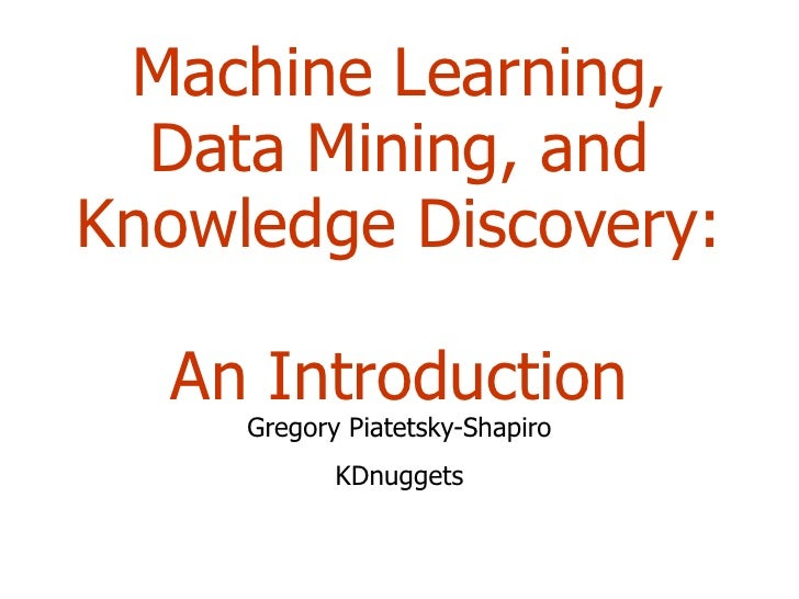 Machine Learning, Data Mining, and Knowledge Discovery:  An Introduction Gregory Piatetsky-Shapiro KDnuggets