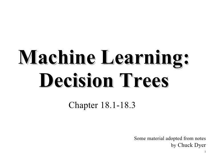 Machine Learning: Decision Trees Chapter 18.1-18.3 Some material adopted from notes by  Chuck Dyer