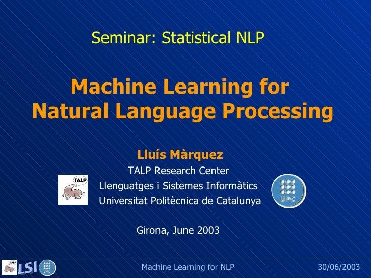 Seminar: Statistical NLP Girona, June 2003 Machine Learning for  Natural Language Processing  Lluís Màrquez TALP Research ...