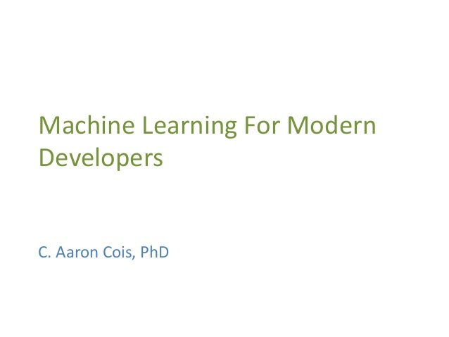 Machine Learning For Modern Developers C. Aaron Cois, PhD