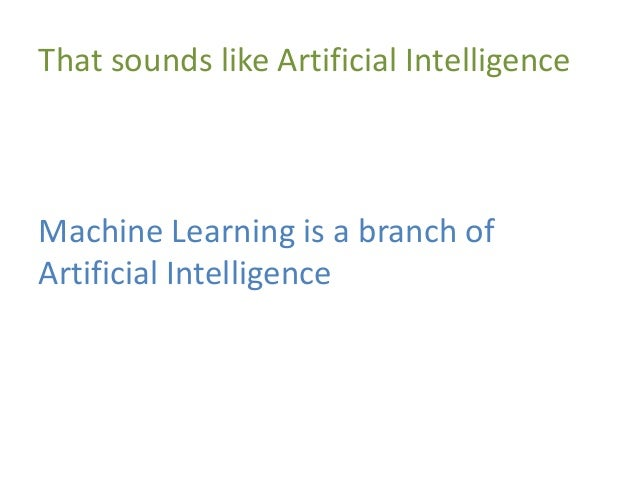 That sounds like Artificial Intelligence Machine Learning is a branch of Artificial Intelligence