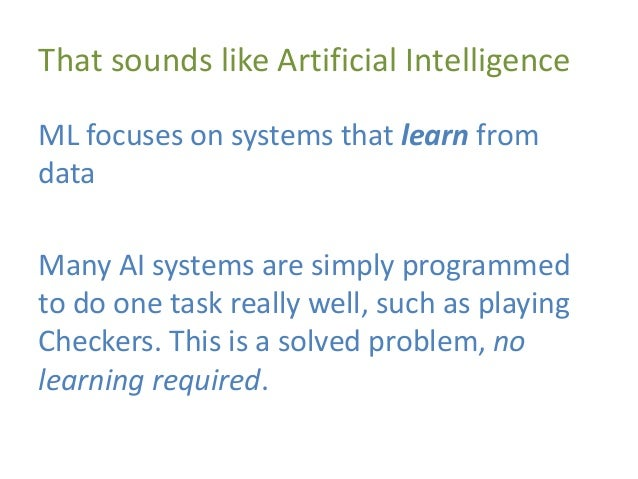 That sounds like Artificial Intelligence ML focuses on systems that learn from data Many AI systems are simply programmed ...