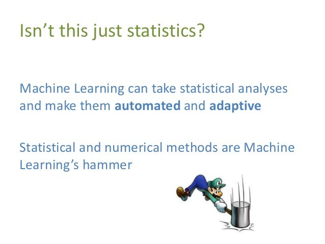 Isn't this just statistics? Machine Learning can take statistical analyses and make them automated and adaptive Statistica...