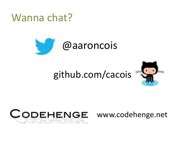 Wanna chat? @aaroncois www.codehenge.net github.com/cacois