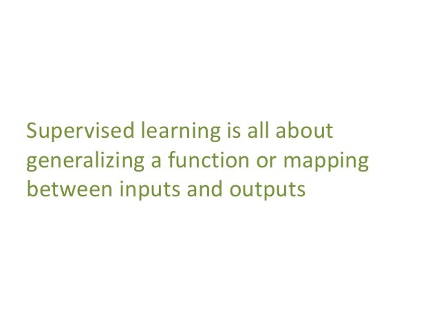 Supervised learning is all about generalizing a function or mapping between inputs and outputs