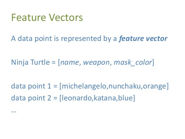 Feature Vectors A data point is represented by a feature vector Ninja Turtle = [name, weapon, mask_color] data point 1 = [...