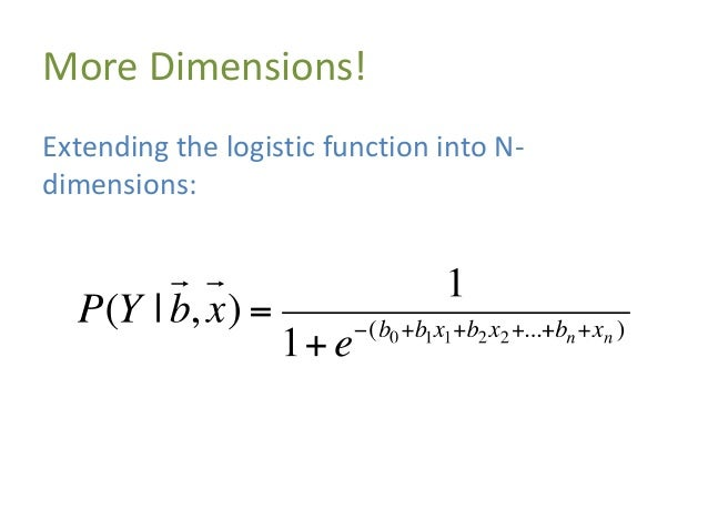 More Dimensions! Extending the logistic function into N- dimensions: Vectors! More weights!