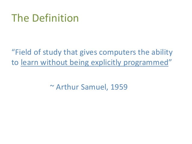 """The Definition """"Field of study that gives computers the ability to learn without being explicitly programmed"""" ~ Arthur Sam..."""