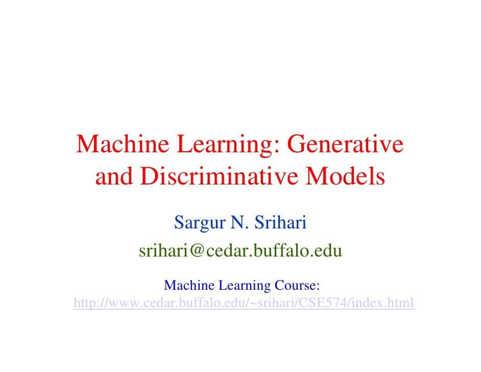 Machine Learning: Generative  and Discriminative Models                Sargur N. Srihari           srihari@cedar.buffalo.e...