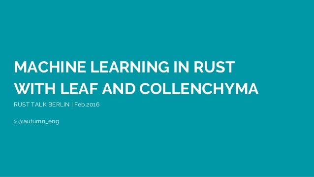 MACHINE LEARNING IN RUST WITH LEAF AND COLLENCHYMA RUST TALK BERLIN | Feb.2016 > @autumn_eng