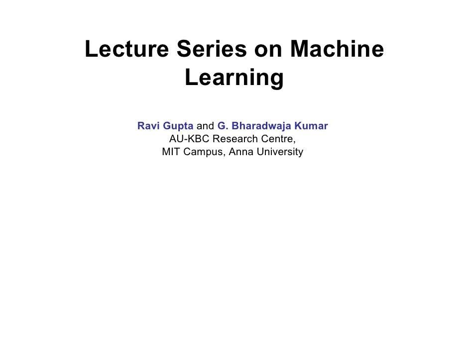 Lecture Series on Machine          Learning     Ravi Gupta and G. Bharadwaja Kumar           AU-KBC Research Centre,      ...