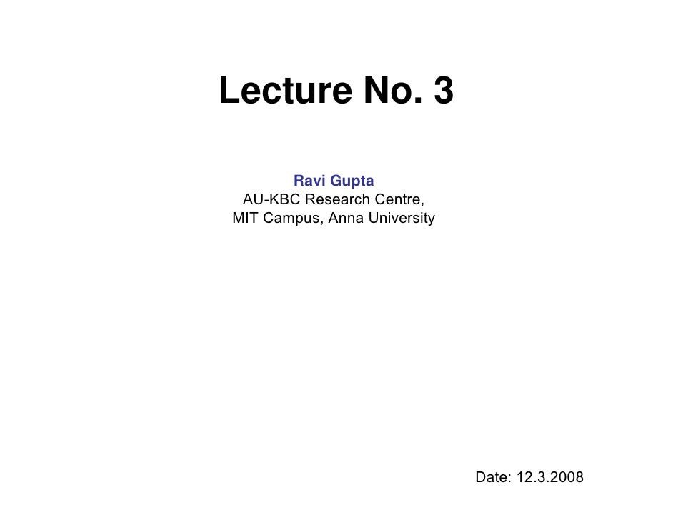 Lecture No. 3         Ravi Gupta  AU-KBC Research Centre, MIT Campus, Anna University                                   Da...