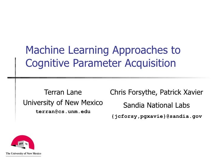Machine Learning Approaches to Cognitive Parameter Acquisition Terran Lane University of New Mexico [email_address] Chris ...