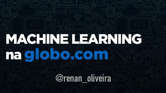 MACHINE LEARNING na globo.com @renan_oliveira