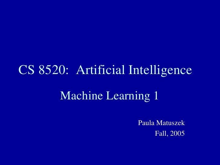 CS 8520:  Artificial Intelligence Machine Learning 1 Paula Matuszek Fall, 2005