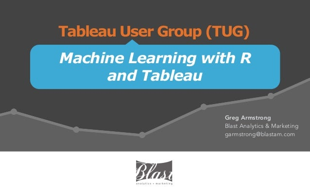 Machine Learning with R and Tableau Tableau User Group (TUG) Greg Armstrong Blast Analytics & Marketing garmstrong@blastam...
