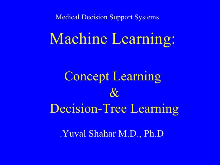 Machine Learning: Concept Learning &  Decision-Tree Learning  Yuval Shahar M.D., Ph.D. Medical Decision Support Systems