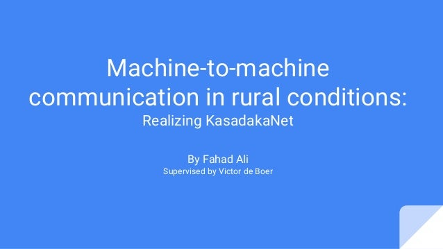 Machine-to-machine communication in rural conditions: Realizing KasadakaNet By Fahad Ali Supervised by Victor de Boer